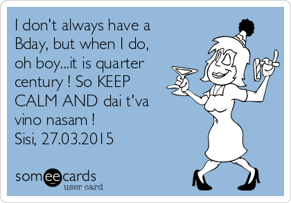 I don't always have a Bday, but when I do, oh boy...it is quarter century ! So KEEP CALM AND dai t'va  vino nasam ! Sisi, 27.03.2015