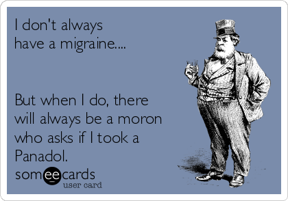 I don't always  have a migraine....   But when I do, there will always be a moron who asks if I took a Panadol.