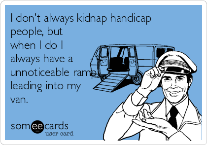I don't always kidnap handicap people, but when I do I always have a unnoticeable ramp leading into my van.