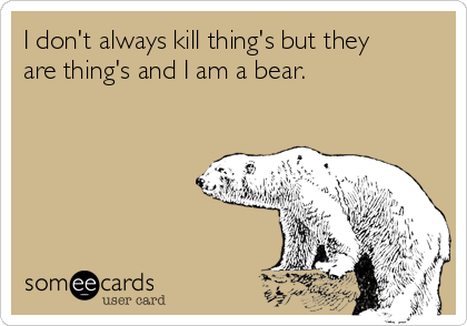 I don't always kill thing's but they are thing's and I am a bear.
