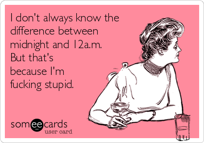 I don't always know the difference between midnight and 12a.m. But that's because I'm fucking stupid.