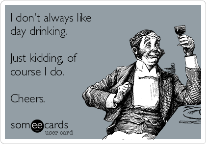 I don't always like  day drinking.  Just kidding, of course I do.   Cheers.