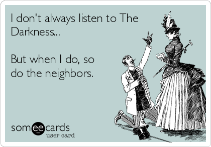 I don't always listen to The Darkness...  But when I do, so do the neighbors.