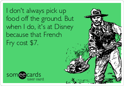 I don't always pick up food off the ground. But when I do, it's at Disney because that French Fry cost $7.