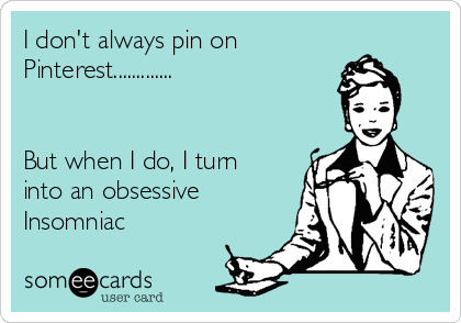 I don't always pin on Pinterest.............   But when I do, I turn into an obsessive Insomniac