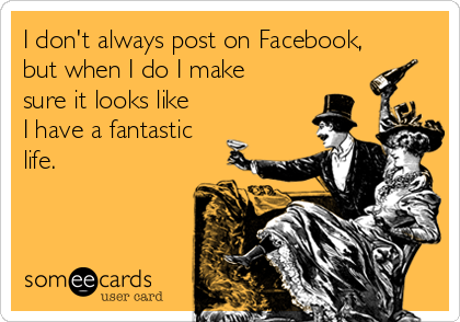 I don't always post on Facebook, but when I do I make sure it looks like I have a fantastic life.