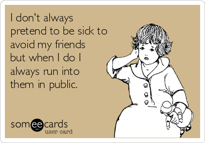 I don't always pretend to be sick to avoid my friends but when I do I always run into them in public.