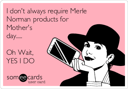 I don't always require Merle Norman products for Mother's day.....  Oh Wait,  YES I DO