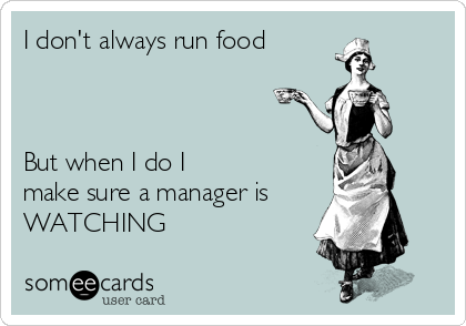 I don't always run food    But when I do I make sure a manager is WATCHING