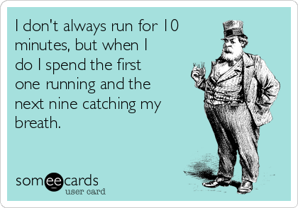 I don't always run for 10  minutes, but when I do I spend the first one running and the next nine catching my breath.