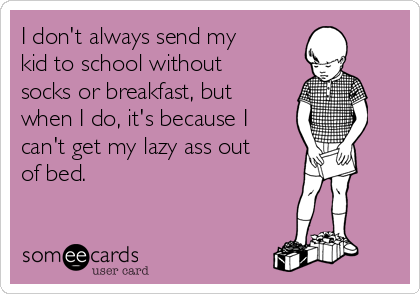 I don't always send my kid to school without socks or breakfast, but when I do, it's because I can't get my lazy ass out of bed.
