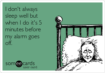I don't always sleep well but when I do it's 5 minutes before my alarm goes off.