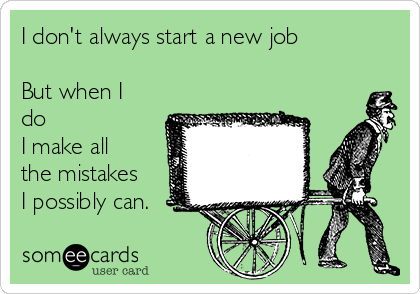 I don't always start a new job  But when I do  I make all the mistakes I possibly can.