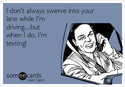 I don't always swerve into your lane while I'm driving.....but when I do, I'm texting!
