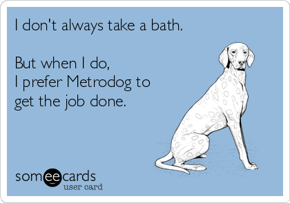 I don't always take a bath.  But when I do,  I prefer Metrodog to get the job done.