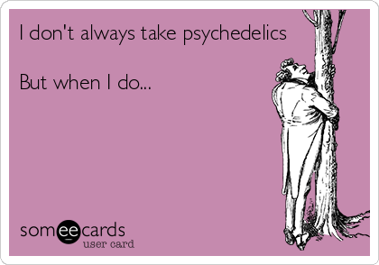 I don't always take psychedelics  But when I do...