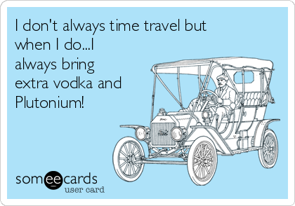 I don't always time travel but when I do...I always bring extra vodka and Plutonium!