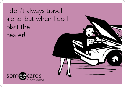 I don't always travel alone, but when I do I blast the heater!