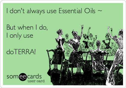 I don't always use Essential Oils ~  But when I do, I only use  doTERRA!