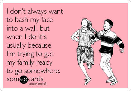 I don't always want to bash my face into a wall, but when I do it's usually because I'm trying to get  my family ready  to go somewhere.