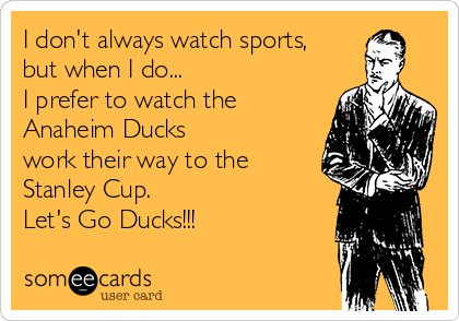 I don't always watch sports, but when I do...  I prefer to watch the  Anaheim Ducks  work their way to the Stanley Cup. Let's Go Ducks!!!