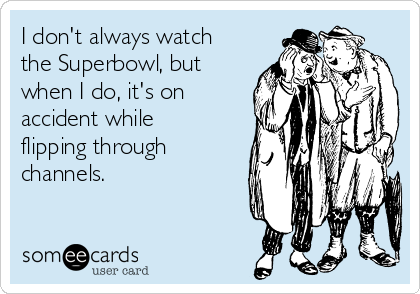 I don't always watch the Superbowl, but when I do, it's on accident while flipping through channels.