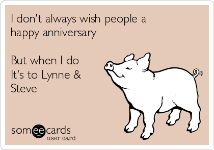I don't always wish people a happy anniversary   But when I do It's to Lynne & Steve