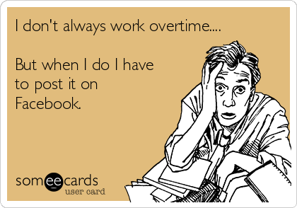 I don't always work overtime....  But when I do I have to post it on Facebook.