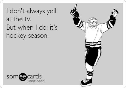 I don't always yell at the tv.  But when I do, it's hockey season.