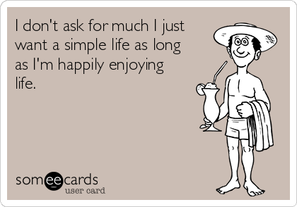 I don't ask for much I just want a simple life as long as I'm happily enjoying life.