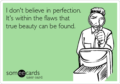 I don't believe in perfection. It's within the flaws that true beauty can be found.