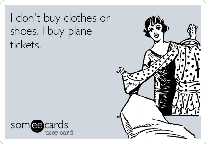 I don't buy clothes or shoes. I buy plane tickets.