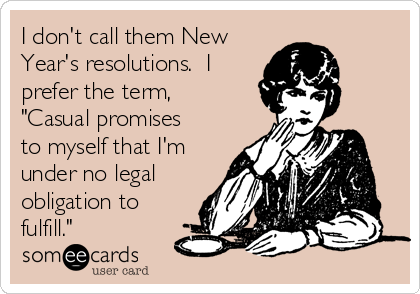 """I don't call them New Year's resolutions.  I prefer the term, """"Casual promises to myself that I'm under no legal obligation to fulfill."""""""