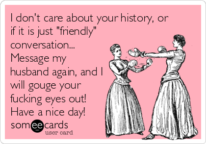 "I don't care about your history, or if it is just ""friendly"" conversation... Message my husband again, and I will gouge your fucking eyes out! Have a nice day!"