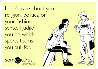 I don't care about your religion, politics, or your fashion sense. I judge you on which sports teams you pull for.