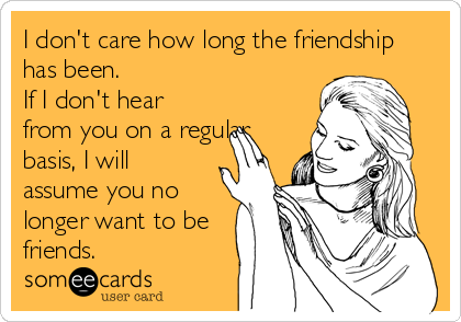 I don't care how long the friendship has been.  If I don't hear from you on a regular basis, I will assume you no longer want to be friends.