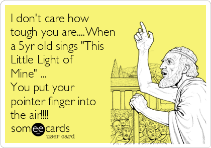 "I don't care how tough you are....When a 5yr old sings ""This Little Light of Mine"" ... You put your pointer finger into the air!!!!"