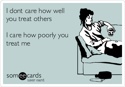I dont care how well you treat others  I care how poorly you treat me