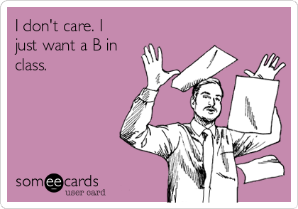 I don't care. I just want a B in class.