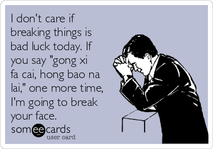 "I don't care if breaking things is bad luck today. If you say ""gong xi fa cai, hong bao na lai,"" one more time, I'm going to break your face."