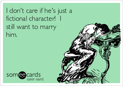 I don't care if he's just a fictional character!  I still want to marry him.