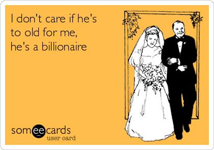 I don't care if he's to old for me, he's a billionaire