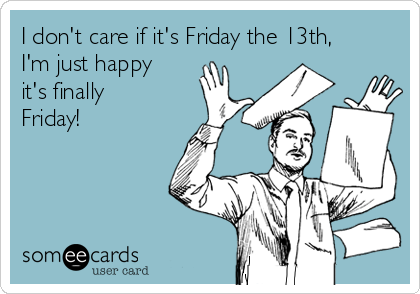 I don't care if it's Friday the 13th, I'm just happy it's finally Friday!