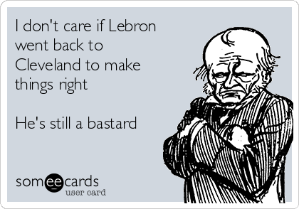 I don't care if Lebron went back to Cleveland to make things right  He's still a bastard