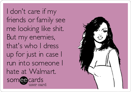I don't care if my friends or family see me looking like shit.  But my enemies, that's who I dress up for just in case I run into someone I hate at Walmart.