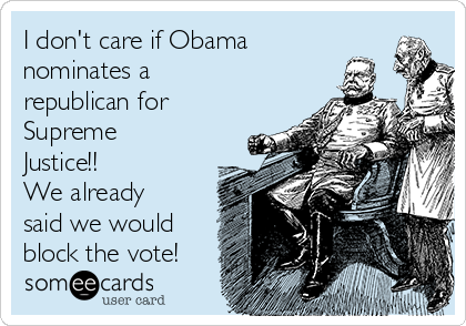 I don't care if Obama nominates a republican for Supreme Justice!! We already said we would block the vote!