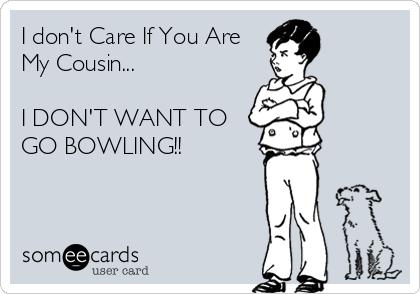 I don't Care If You Are My Cousin...  I DON'T WANT TO GO BOWLING!!
