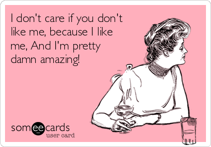 I don't care if you don't like me, because I like me, And I'm pretty damn amazing!