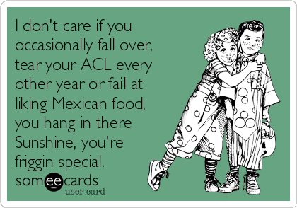 I don't care if you occasionally fall over, tear your ACL every other year or fail at liking Mexican food, you hang in there Sunshine, you're friggin special.