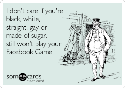 I don't care if you're black, white, straight, gay or made of sugar. I still won't play your Facebook Game.